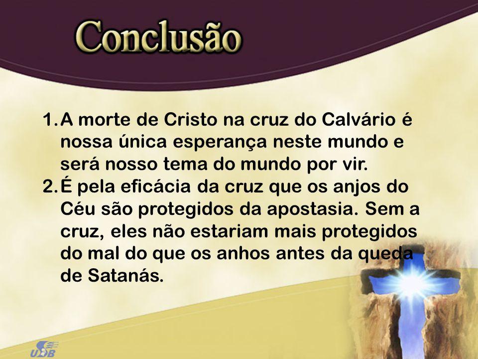 1.A morte de Cristo na cruz do Calvário é nossa única esperança neste mundo e será nosso tema do mundo por vir. 2.É pela eficácia da cruz que os anjos