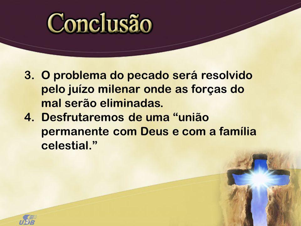 3.O problema do pecado será resolvido pelo juízo milenar onde as forças do mal serão eliminadas. 4.Desfrutaremos de uma união permanente com Deus e co