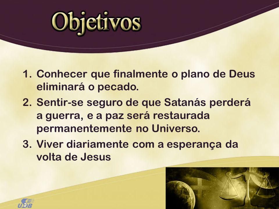 1.Conhecer que finalmente o plano de Deus eliminará o pecado. 2.Sentir-se seguro de que Satanás perderá a guerra, e a paz será restaurada permanenteme