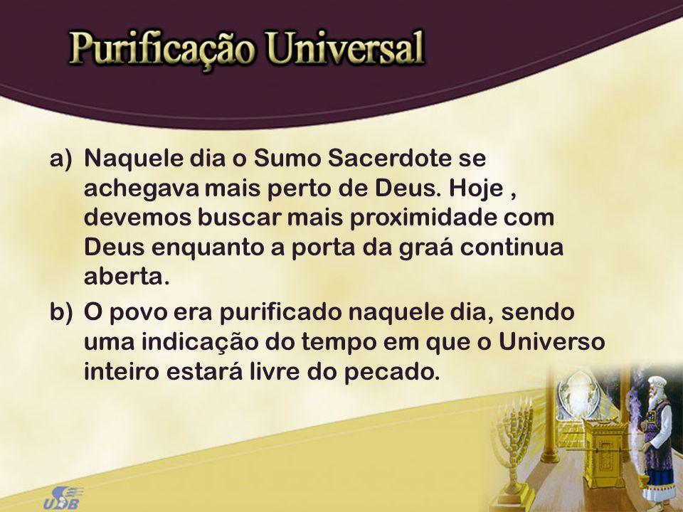 a)Naquele dia o Sumo Sacerdote se achegava mais perto de Deus. Hoje, devemos buscar mais proximidade com Deus enquanto a porta da graá continua aberta