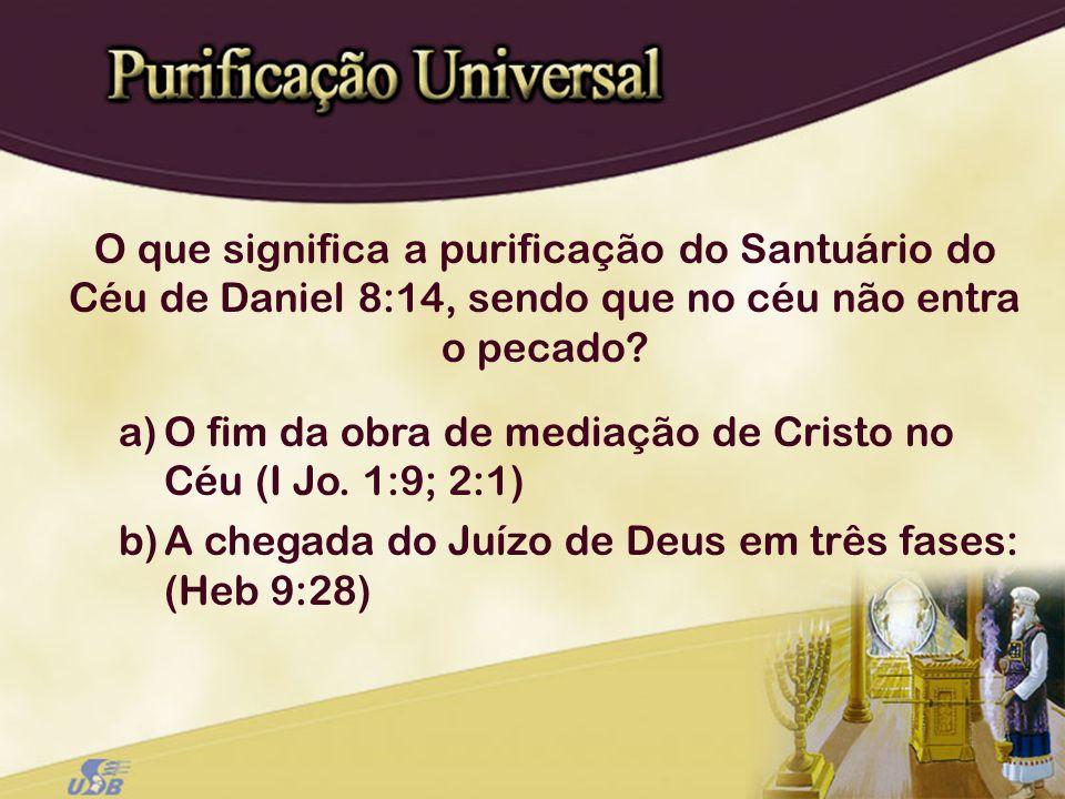 a)O fim da obra de mediação de Cristo no Céu (I Jo. 1:9; 2:1) b)A chegada do Juízo de Deus em três fases: (Heb 9:28) O que significa a purificação do