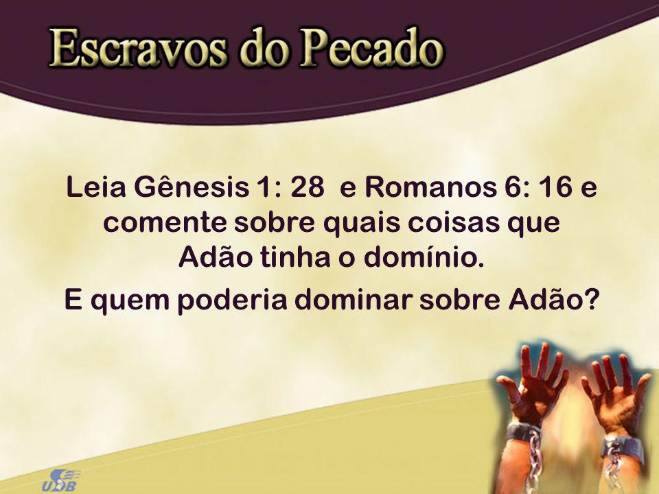 Leia Gênesis 1: 28 e Romanos 6: 16 e comente sobre quais coisas que Adão tinha o domínio. E quem poderia dominar sobre Adão?