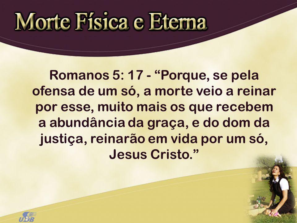 Romanos 5: 17 - Porque, se pela ofensa de um só, a morte veio a reinar por esse, muito mais os que recebem a abundância da graça, e do dom da justiça,