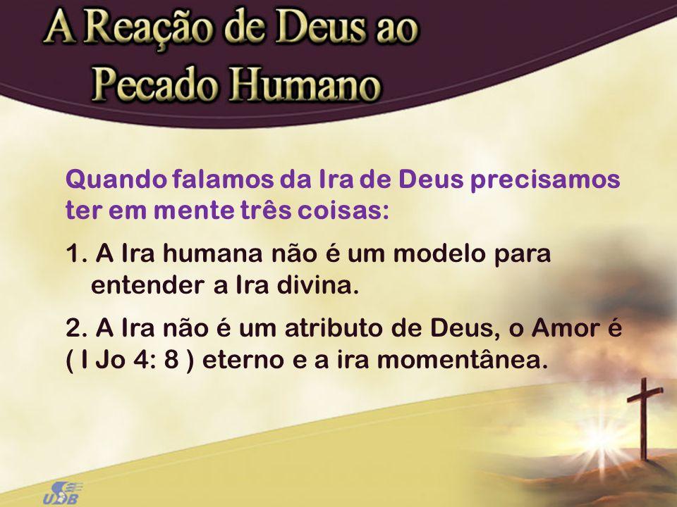 Quando falamos da Ira de Deus precisamos ter em mente três coisas: 1. A Ira humana não é um modelo para entender a Ira divina. 2. A Ira não é um atrib