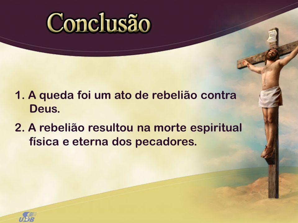1. A queda foi um ato de rebelião contra Deus. 2. A rebelião resultou na morte espiritual física e eterna dos pecadores.