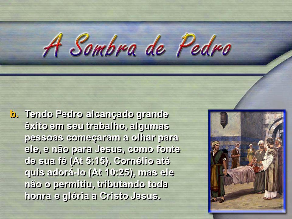 b.Tendo Pedro alcançado grande êxito em seu trabalho, algumas pessoas começaram a olhar para ele, e não para Jesus, como fonte de sua fé (At 5:15). Co