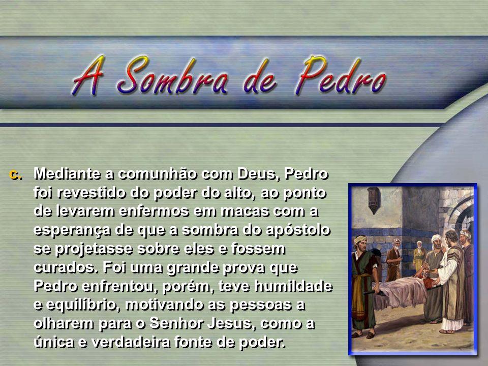 c.Mediante a comunhão com Deus, Pedro foi revestido do poder do alto, ao ponto de levarem enfermos em macas com a esperança de que a sombra do apóstol
