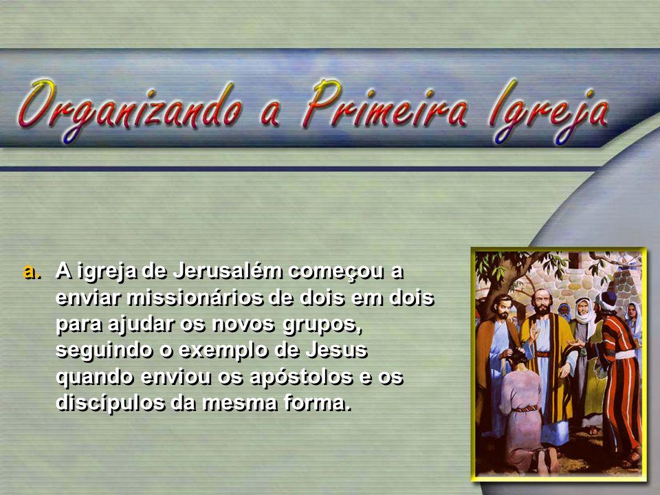 a.A igreja de Jerusalém começou a enviar missionários de dois em dois para ajudar os novos grupos, seguindo o exemplo de Jesus quando enviou os apóstolos e os discípulos da mesma forma.
