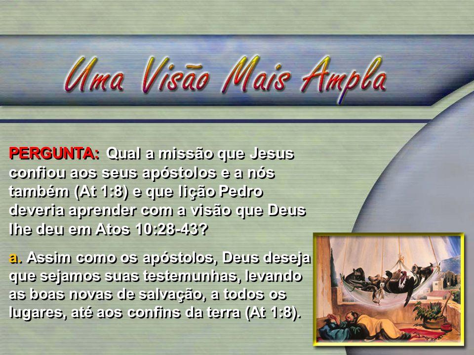 PERGUNTA: Qual a missão que Jesus confiou aos seus apóstolos e a nós também (At 1:8) e que lição Pedro deveria aprender com a visão que Deus lhe deu e