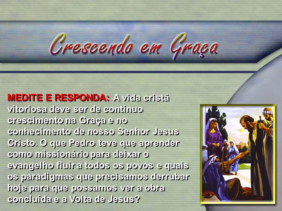 MEDITE E RESPONDA: A vida cristã vitoriosa deve ser de contínuo crescimento na Graça e no conhecimento de nosso Senhor Jesus Cristo. O que Pedro teve
