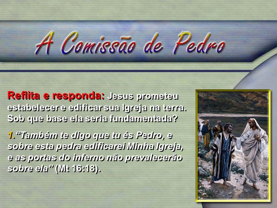 Reflita e responda: Jesus prometeu estabelecer e edificar sua Igreja na terra. Sob que base ela seria fundamentada? 1.Também te digo que tu és Pedro,
