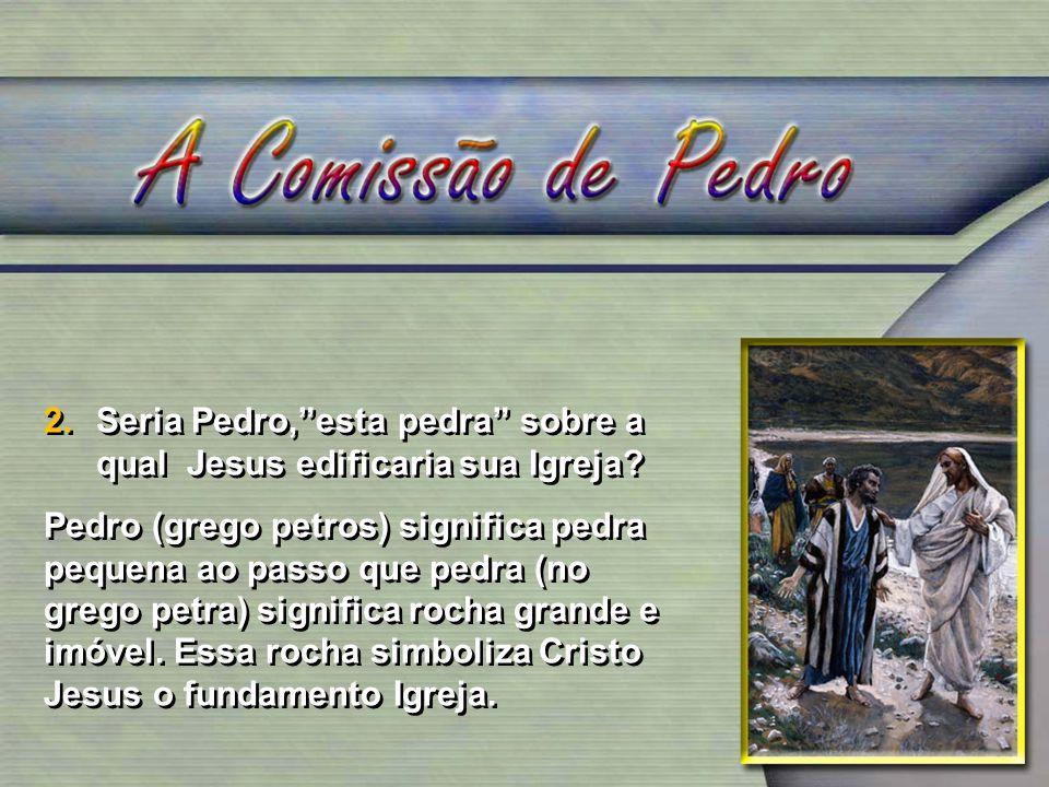 2.Seria Pedro,esta pedra sobre a qual Jesus edificaria sua Igreja? Pedro (grego petros) significa pedra pequena ao passo que pedra (no grego petra) si