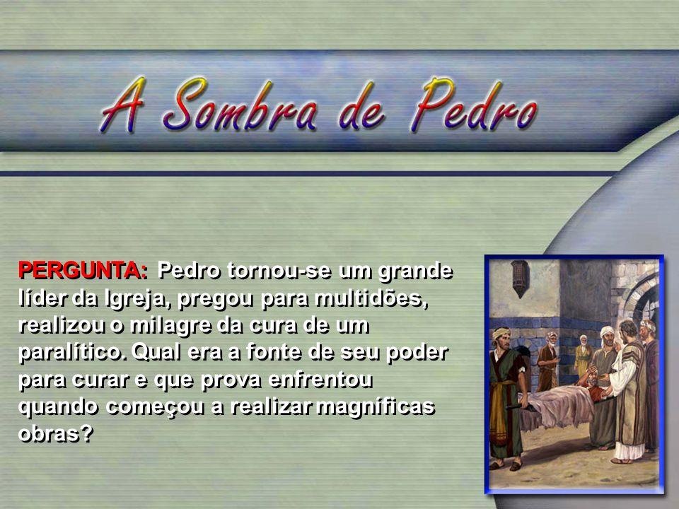 PERGUNTA: Pedro tornou-se um grande líder da Igreja, pregou para multidões, realizou o milagre da cura de um paralítico. Qual era a fonte de seu poder