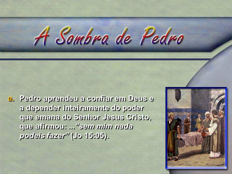 a.Pedro aprendeu a confiar em Deus e a depender inteiramente do poder que emana do Senhor Jesus Cristo, que afirmou:...sem mim nada podeis fazer (Jo 15:05).