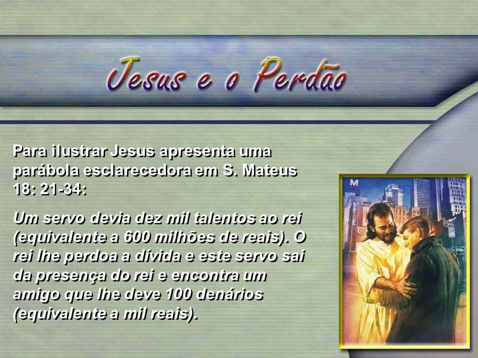 Para ilustrar Jesus apresenta uma parábola esclarecedora em S. Mateus 18: 21-34: Um servo devia dez mil talentos ao rei (equivalente a 600 milhões de