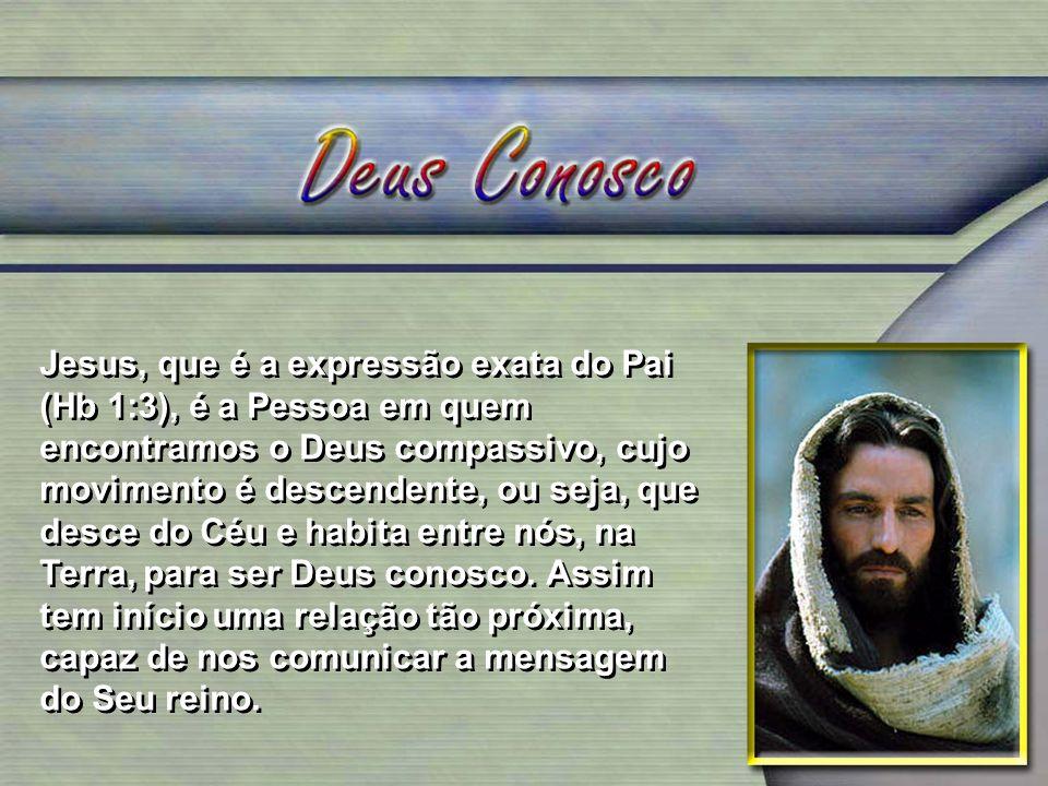 Jesus, que é a expressão exata do Pai (Hb 1:3), é a Pessoa em quem encontramos o Deus compassivo, cujo movimento é descendente, ou seja, que desce do