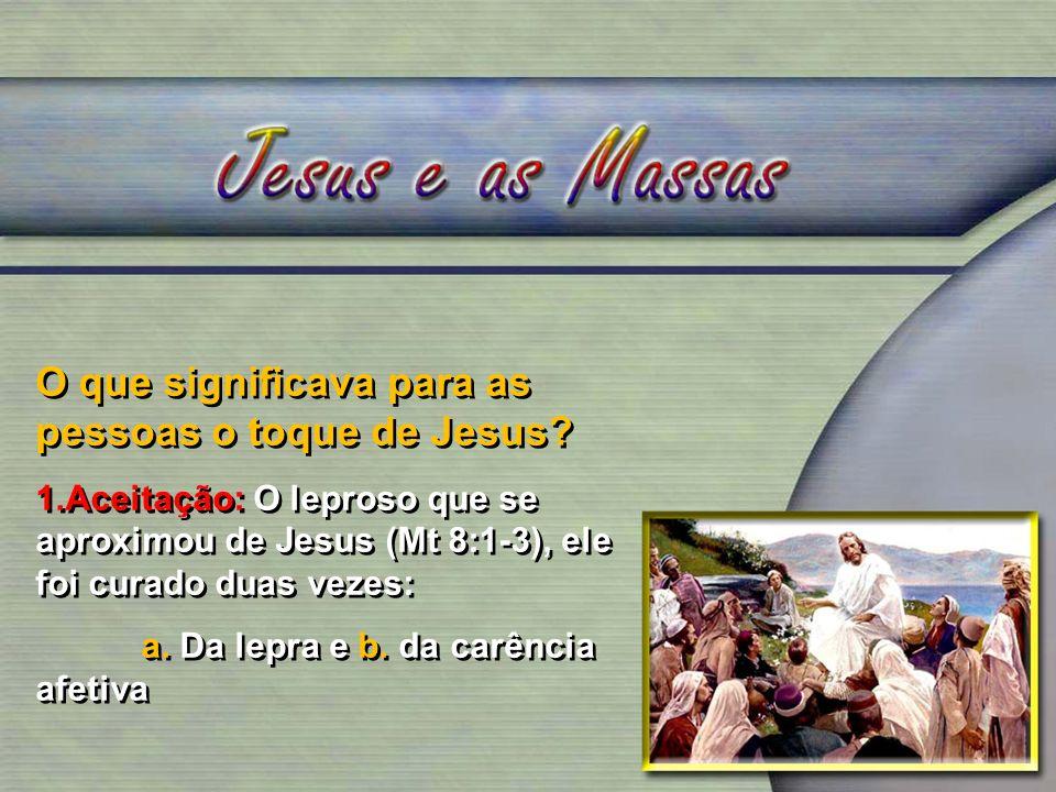 O que significava para as pessoas o toque de Jesus? 1.Aceitação: O leproso que se aproximou de Jesus (Mt 8:1-3), ele foi curado duas vezes: a. Da lepr