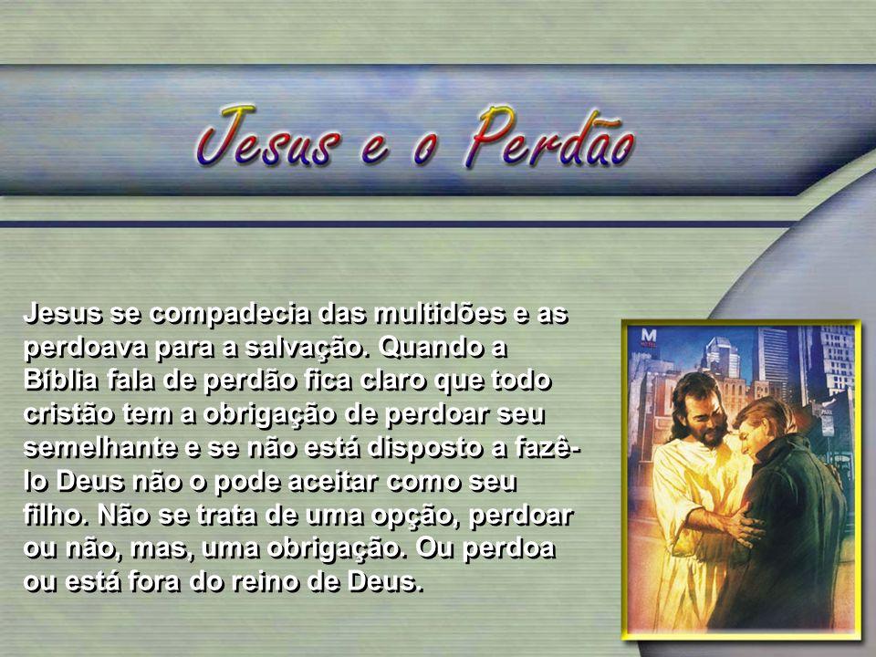 Jesus se compadecia das multidões e as perdoava para a salvação. Quando a Bíblia fala de perdão fica claro que todo cristão tem a obrigação de perdoar