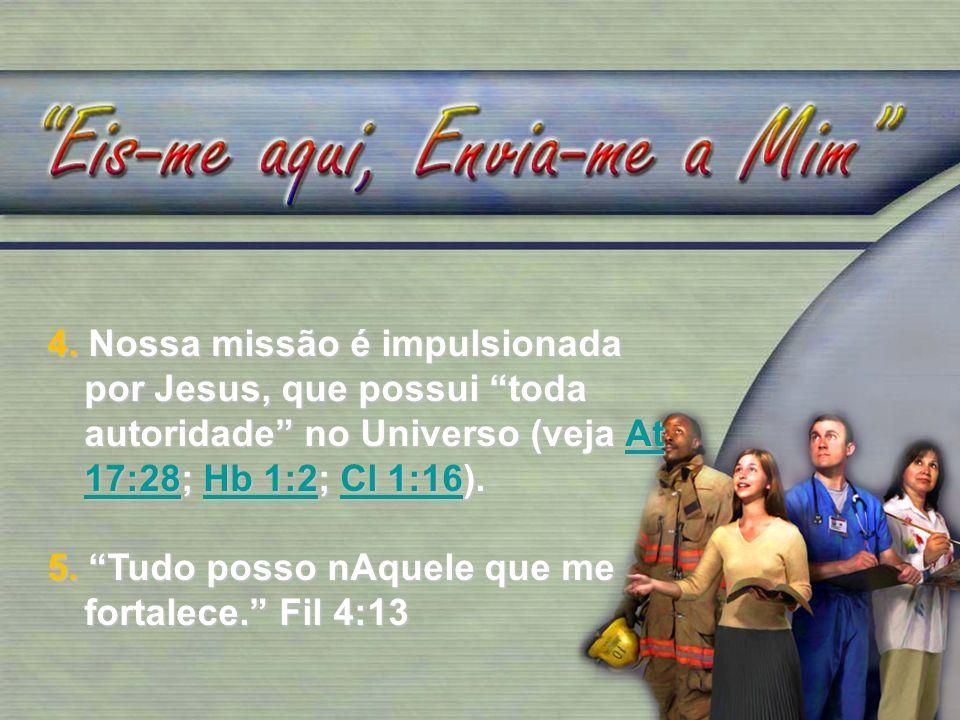4. Nossa missão é impulsionada por Jesus, que possui toda autoridade no Universo (veja At 17:28; Hb 1:2; Cl 1:16). At 17:28Hb 1:2Cl 1:16At 17:28Hb 1:2