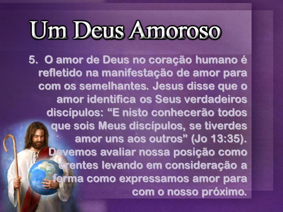 5.O amor de Deus no coração humano é refletido na manifestação de amor para com os semelhantes. Jesus disse que o amor identifica os Seus verdadeiros