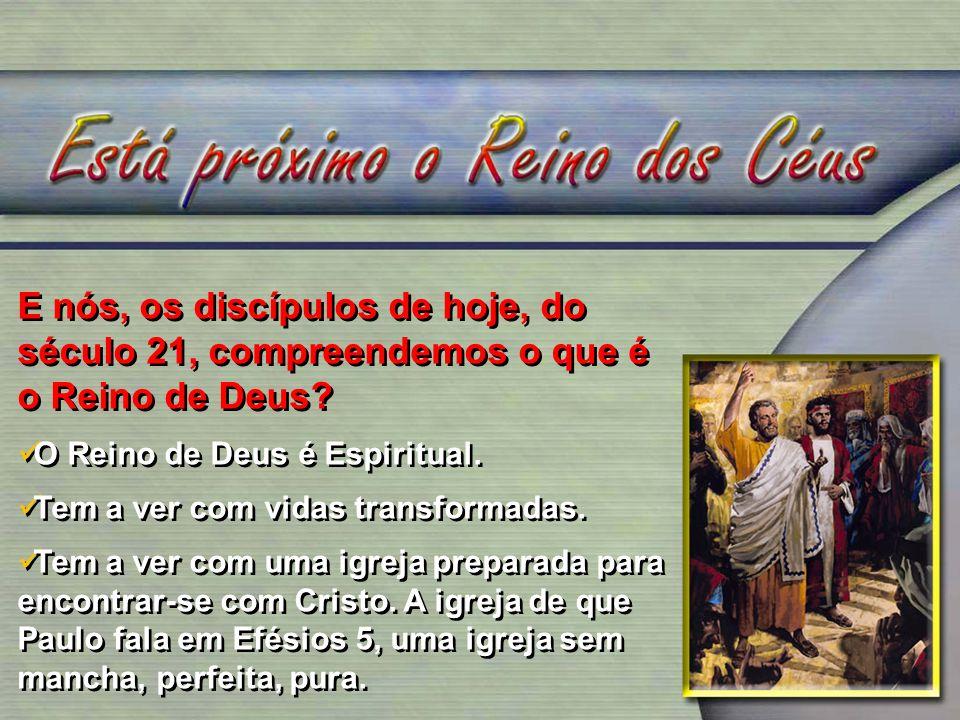 E nós, os discípulos de hoje, do século 21, compreendemos o que é o Reino de Deus? O Reino de Deus é Espiritual. Tem a ver com vidas transformadas. Te