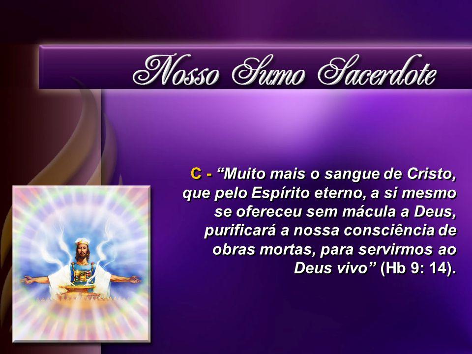 C - Muito mais o sangue de Cristo, que pelo Espírito eterno, a si mesmo se ofereceu sem mácula a Deus, purificará a nossa consciência de obras mortas, para servirmos ao Deus vivo (Hb 9: 14).