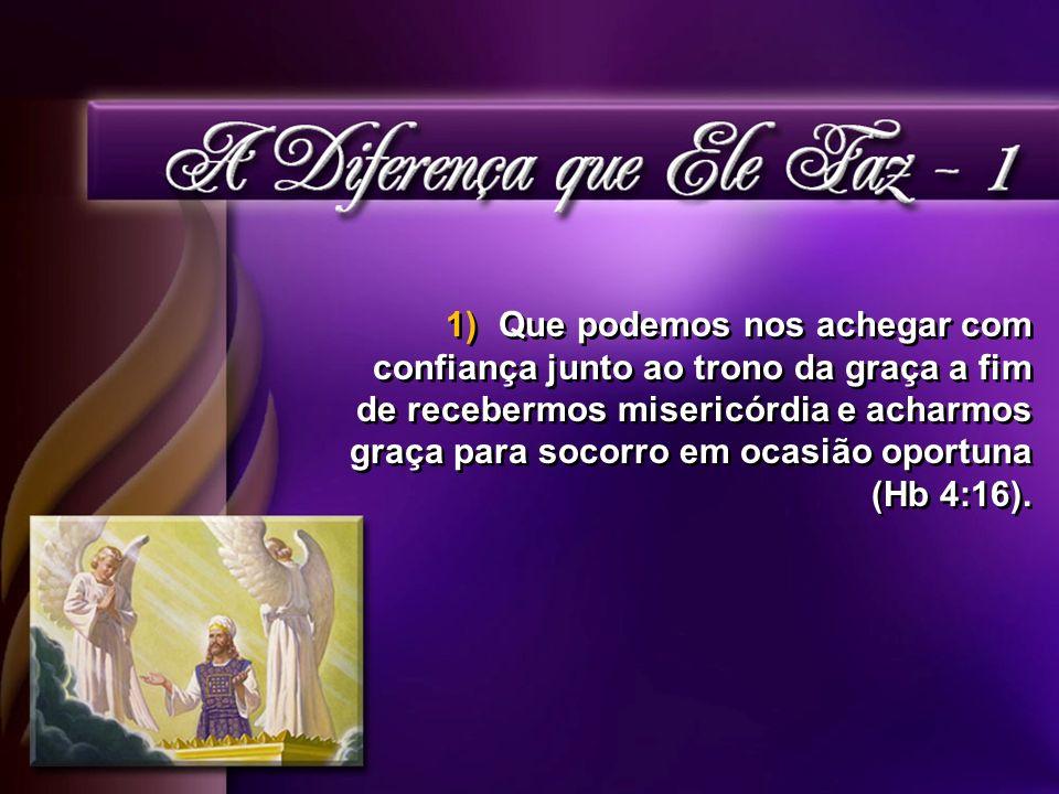 1)Que podemos nos achegar com confiança junto ao trono da graça a fim de recebermos misericórdia e acharmos graça para socorro em ocasião oportuna (Hb 4:16).