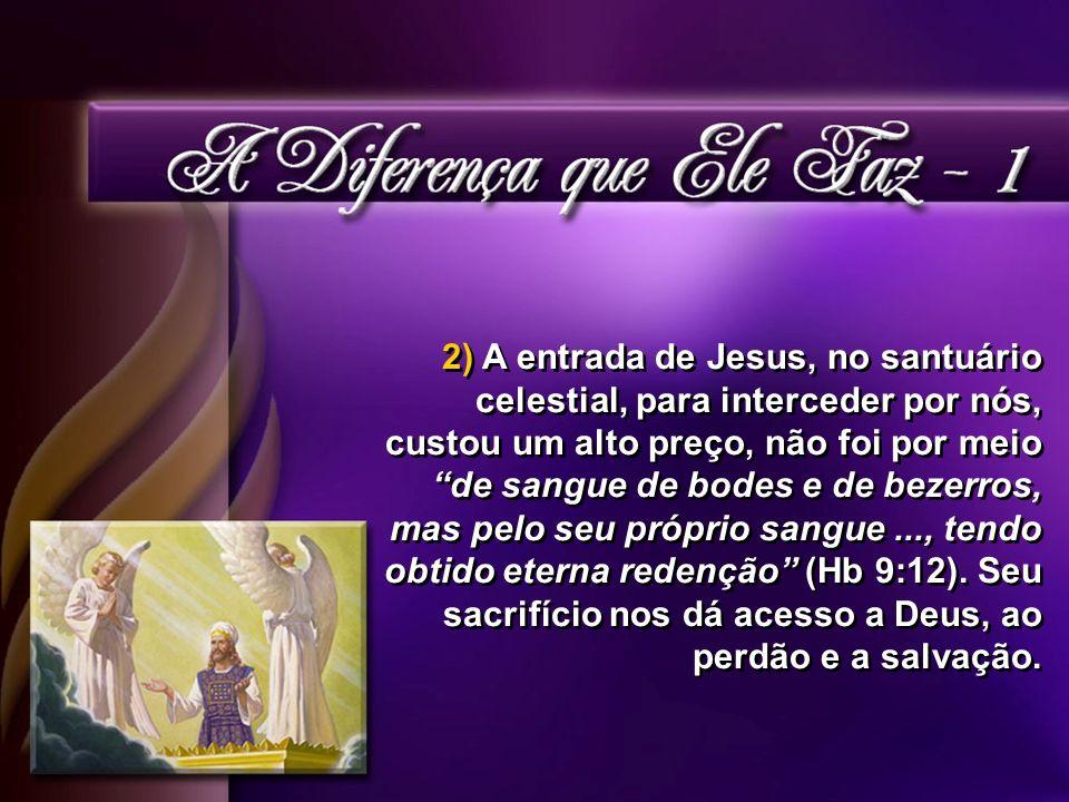 2) A entrada de Jesus, no santuário celestial, para interceder por nós, custou um alto preço, não foi por meio de sangue de bodes e de bezerros, mas pelo seu próprio sangue..., tendo obtido eterna redenção (Hb 9:12).