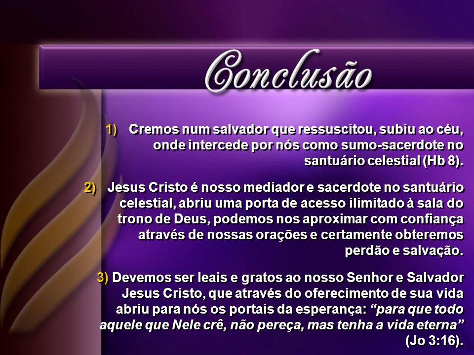 1)Cremos num salvador que ressuscitou, subiu ao céu, onde intercede por nós como sumo-sacerdote no santuário celestial (Hb 8).