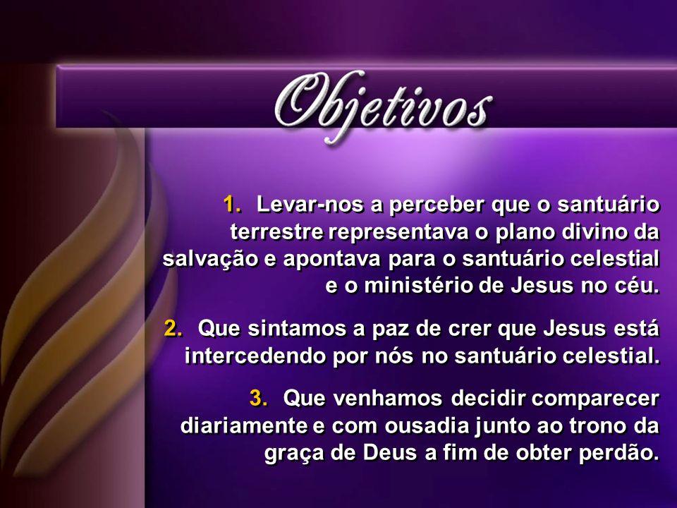 1.Levar-nos a perceber que o santuário terrestre representava o plano divino da salvação e apontava para o santuário celestial e o ministério de Jesus no céu.