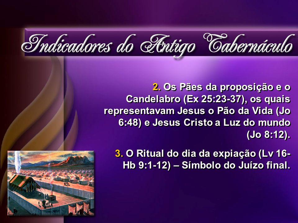 2. Os Pães da proposição e o Candelabro (Ex 25:23-37), os quais representavam Jesus o Pão da Vida (Jo 6:48) e Jesus Cristo a Luz do mundo (Jo 8:12). 3