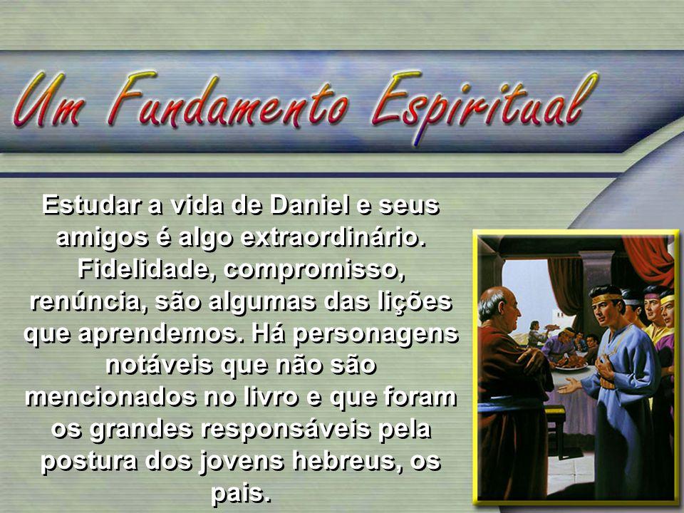 Estudar a vida de Daniel e seus amigos é algo extraordinário. Fidelidade, compromisso, renúncia, são algumas das lições que aprendemos. Há personagens