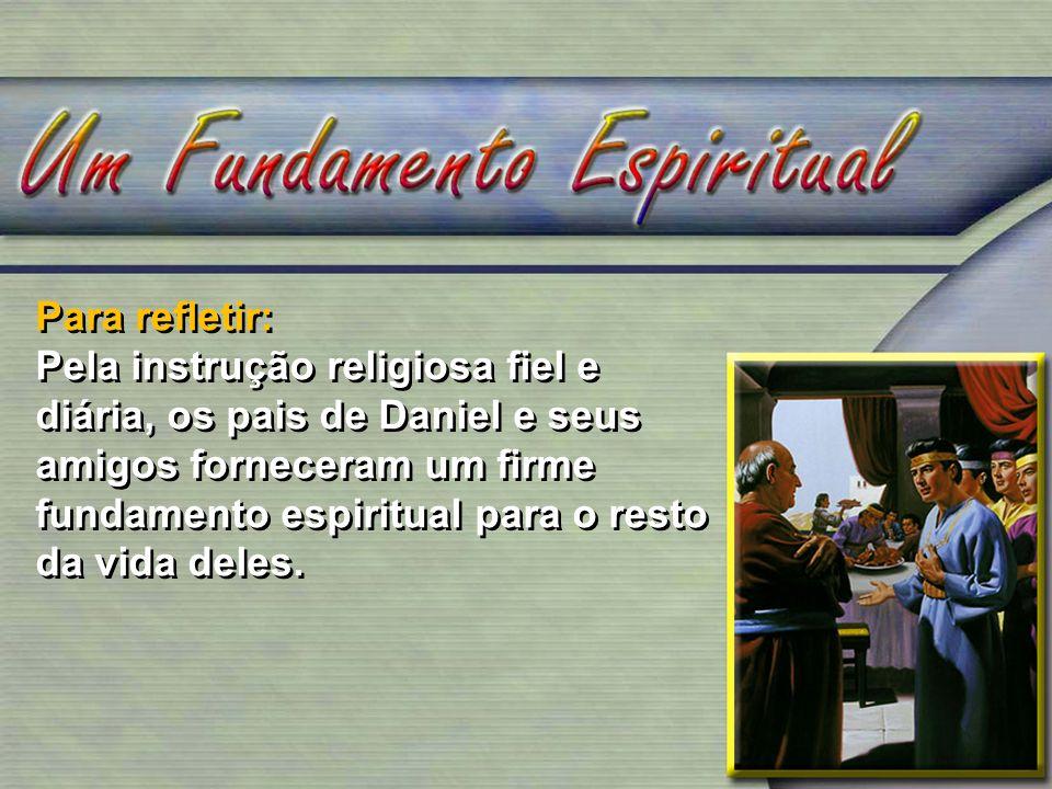Para refletir: Pela instrução religiosa fiel e diária, os pais de Daniel e seus amigos forneceram um firme fundamento espiritual para o resto da vida