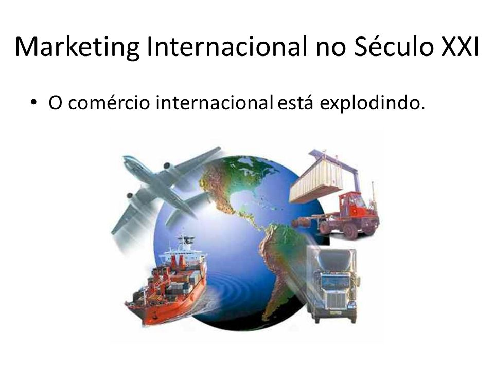 Marketing Internacional no Século XXI O comércio internacional está explodindo.