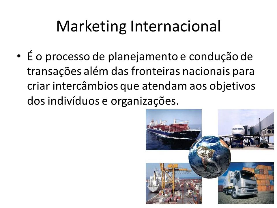Marketing Internacional É o processo de planejamento e condução de transações além das fronteiras nacionais para criar intercâmbios que atendam aos ob