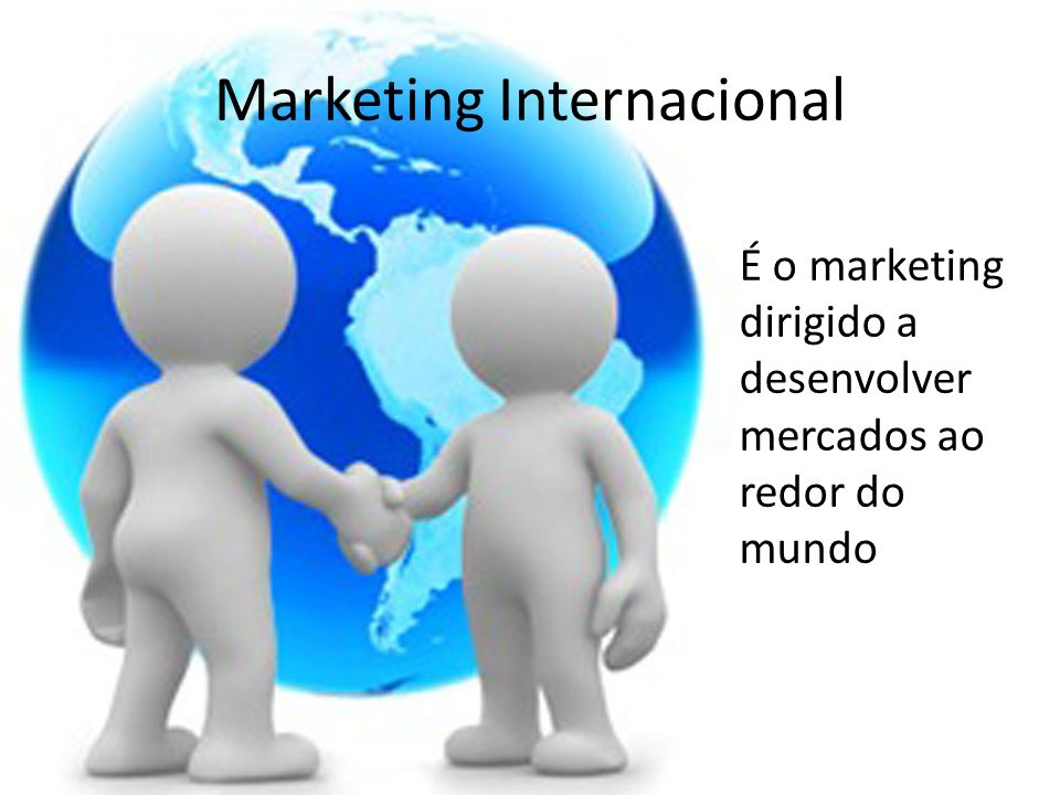 É o marketing dirigido a desenvolver mercados ao redor do mundo Marketing Internacional