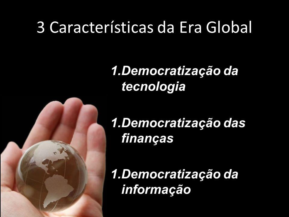 3 Características da Era Global 1.Democratização da tecnologia 1.Democratização das finanças 1.Democratização da informação