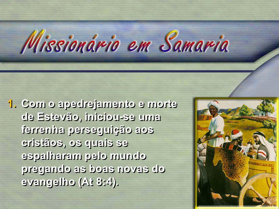 1.Com o apedrejamento e morte de Estevão, iniciou-se uma ferrenha perseguição aos cristãos, os quais se espalharam pelo mundo pregando as boas novas d