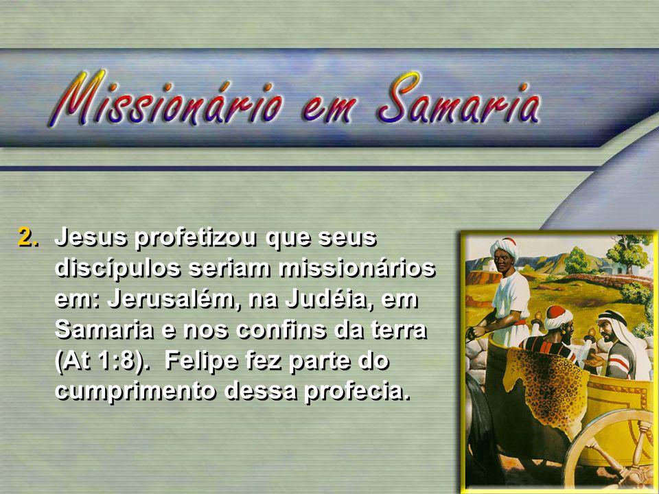 2.Jesus profetizou que seus discípulos seriam missionários em: Jerusalém, na Judéia, em Samaria e nos confins da terra (At 1:8). Felipe fez parte do c