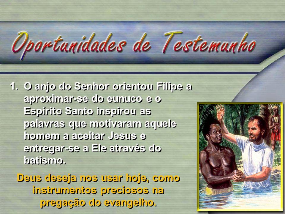 1.O anjo do Senhor orientou Filipe a aproximar-se do eunuco e o Espírito Santo inspirou as palavras que motivaram aquele homem a aceitar Jesus e entre