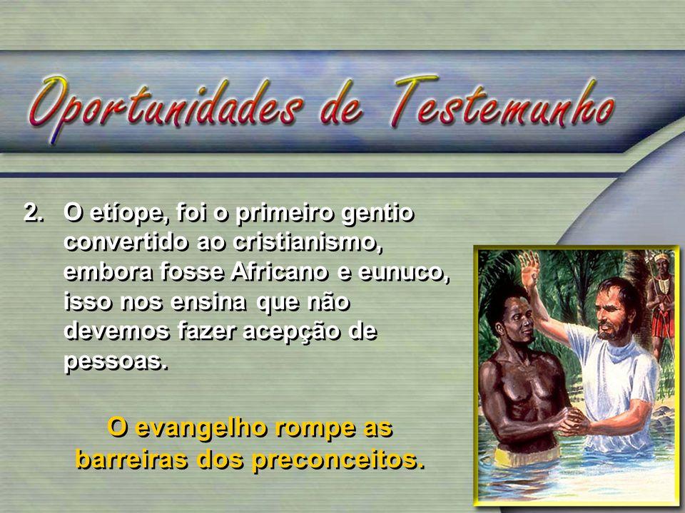 2.O etíope, foi o primeiro gentio convertido ao cristianismo, embora fosse Africano e eunuco, isso nos ensina que não devemos fazer acepção de pessoas