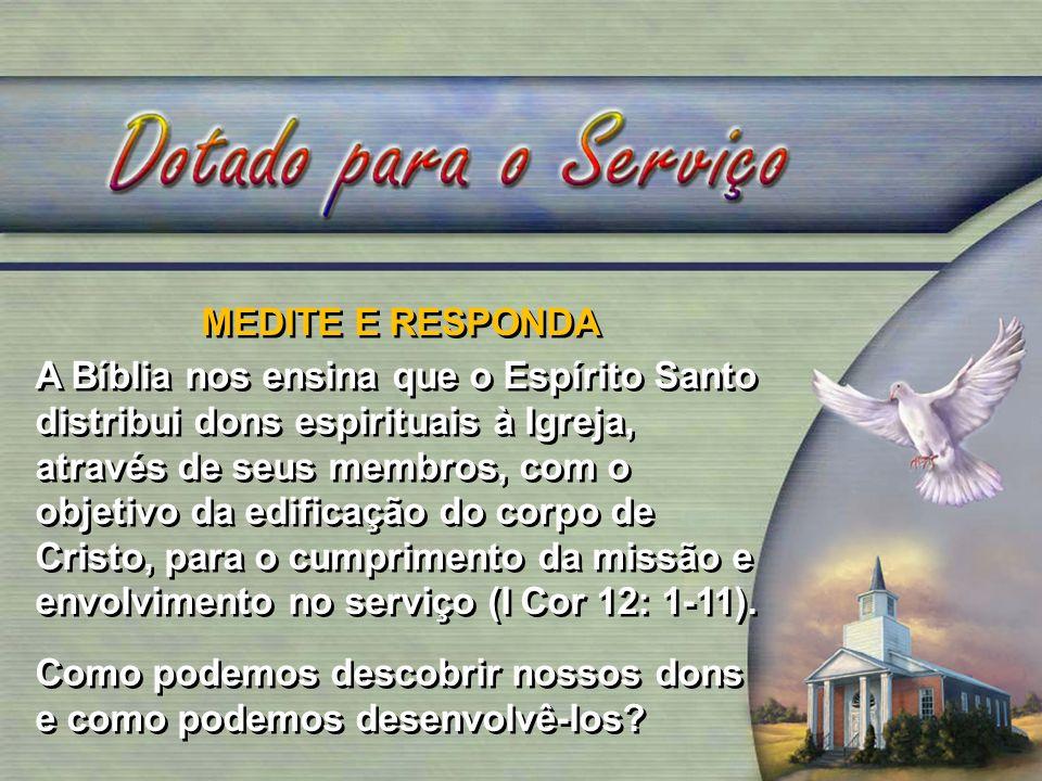 MEDITE E RESPONDA A Bíblia nos ensina que o Espírito Santo distribui dons espirituais à Igreja, através de seus membros, com o objetivo da edificação