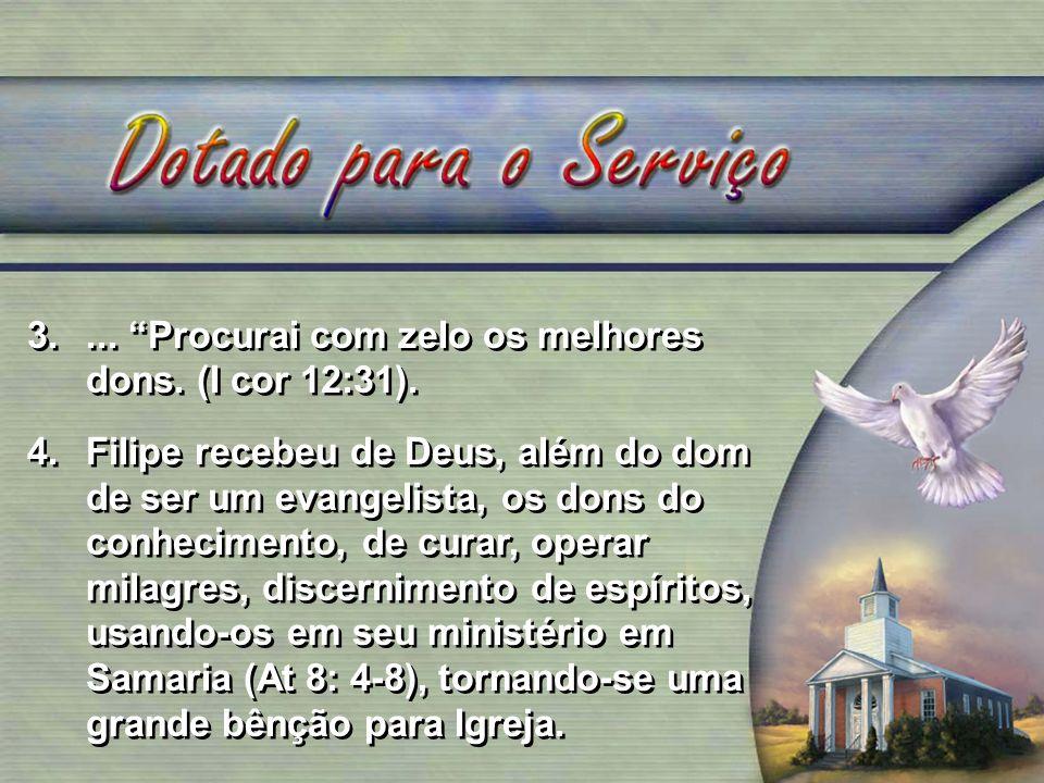 3.... Procurai com zelo os melhores dons. (I cor 12:31). 4.Filipe recebeu de Deus, além do dom de ser um evangelista, os dons do conhecimento, de cura