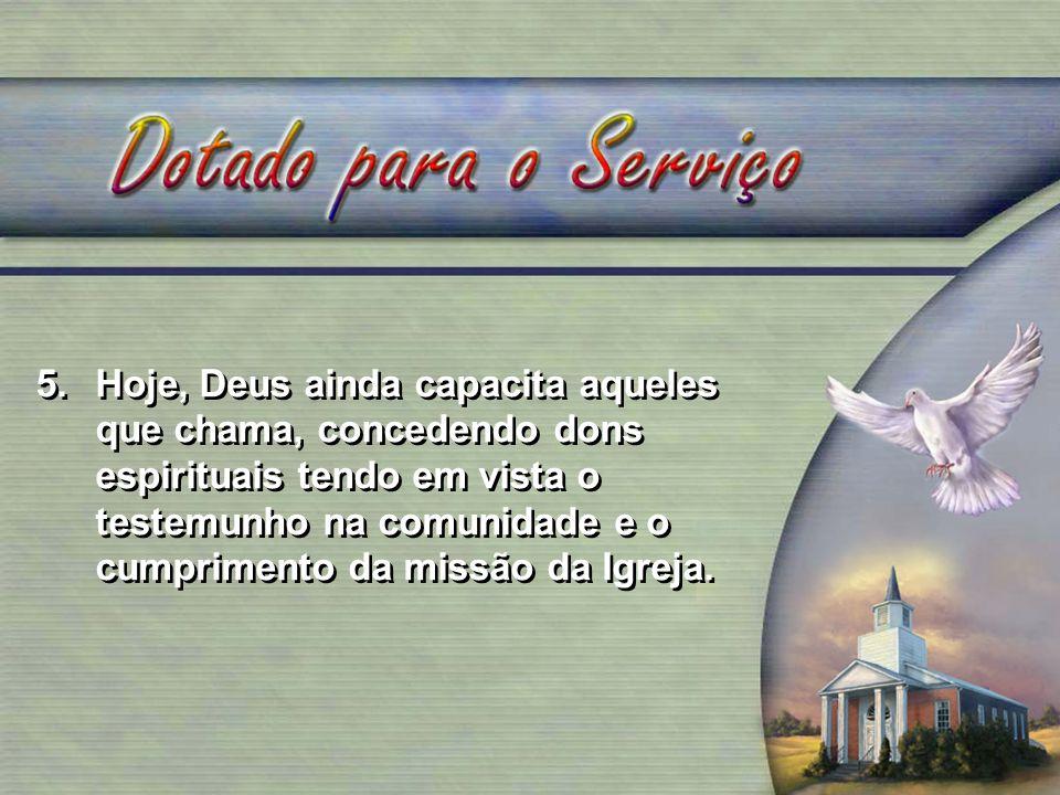 5.Hoje, Deus ainda capacita aqueles que chama, concedendo dons espirituais tendo em vista o testemunho na comunidade e o cumprimento da missão da Igre