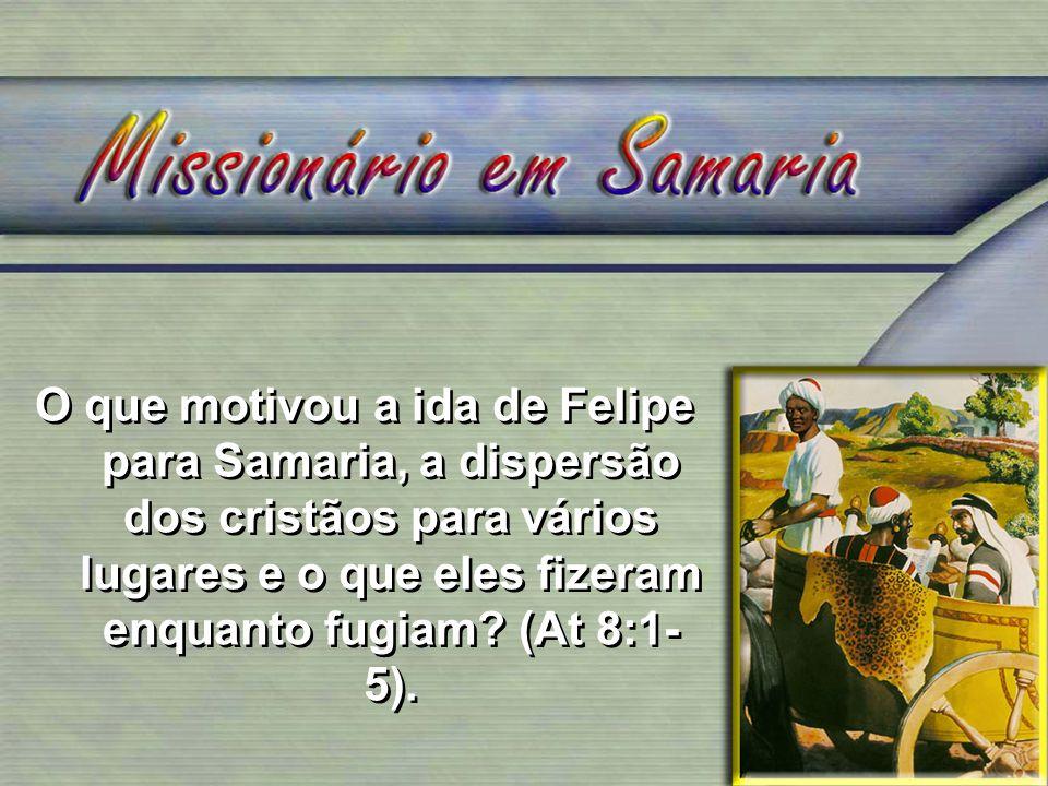 O que motivou a ida de Felipe para Samaria, a dispersão dos cristãos para vários lugares e o que eles fizeram enquanto fugiam? (At 8:1- 5).