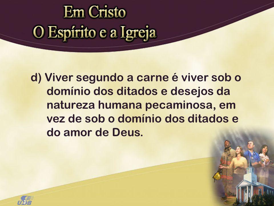 d) Viver segundo a carne é viver sob o domínio dos ditados e desejos da natureza humana pecaminosa, em vez de sob o domínio dos ditados e do amor de D
