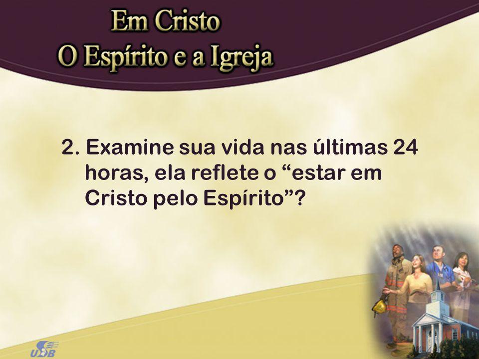 2. Examine sua vida nas últimas 24 horas, ela reflete o estar em Cristo pelo Espírito?