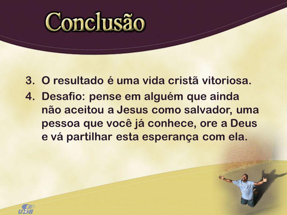 3.O resultado é uma vida cristã vitoriosa. 4.Desafio: pense em alguém que ainda não aceitou a Jesus como salvador, uma pessoa que você já conhece, ore