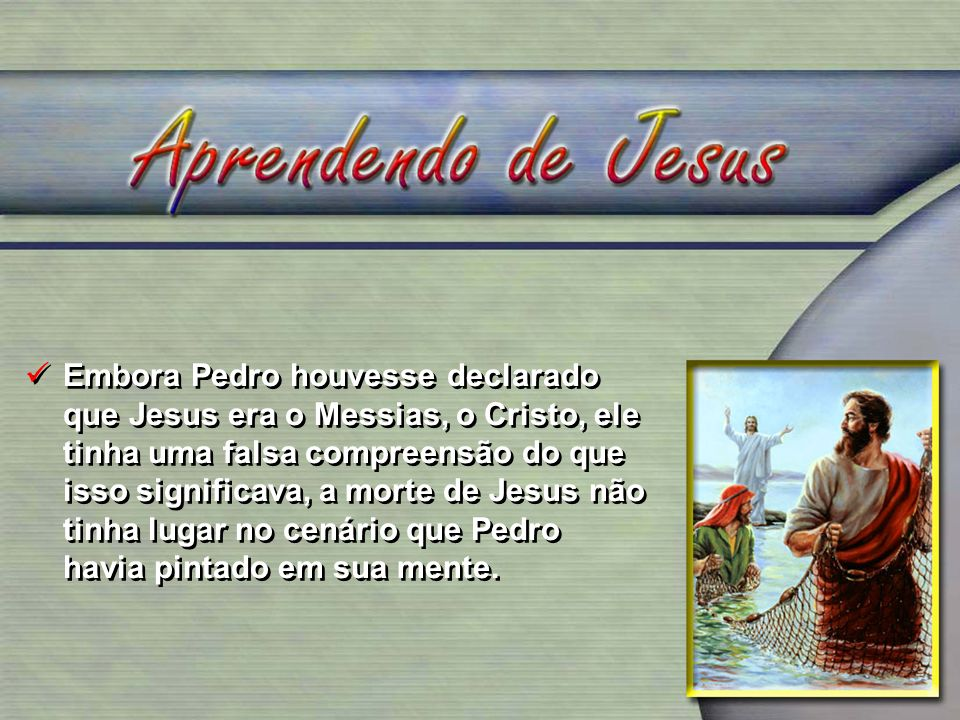 Embora Pedro houvesse declarado que Jesus era o Messias, o Cristo, ele tinha uma falsa compreensão do que isso significava, a morte de Jesus não tinha