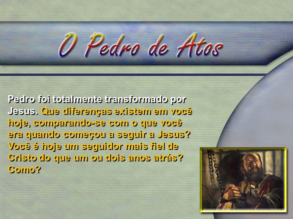 Pedro foi totalmente transformado por Jesus. Que diferenças existem em você hoje, comparando-se com o que você era quando começou a seguir a Jesus? Vo